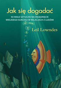 Jak się dogadać: 92 małe sztuczki na osiągnięcie wielkiego sukcesu w relacjach z ludźmi - Leil Lowndes