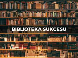 Biblioteka sukcesu – Najlepsze książki o rozwoju osobistym, przedsiębiorczości, biznesie i sukcesie.