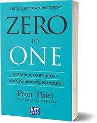Zero to One. Notatki o start-upach, czyli jak budować przyszłość Blake Masters Peter Thiel