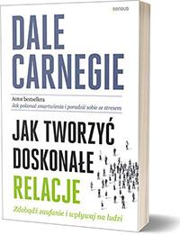 Jak tworzyć doskonałe relacje. Zdobądź zaufanie i wpływaj na ludzi. - Dale Carnegie