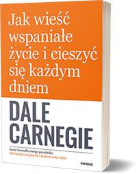 Jak wieść wspaniałe życie i cieszyć się każdym dniem. - Dale Carnegie