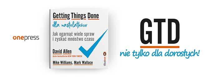 Getting Things Done dla nastolatków. Jak ogarnąć wiele spraw i zyskać mnóstwo czasu Autorzy: David Allen, Mike Williams, Mark Wallace