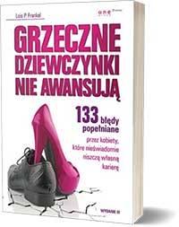Grzeczne dziewczynki nie awansują. 133 błędy popełniane przez kobiety, które nieświadomie niszczą własną karierę. - Frankel Lois P.