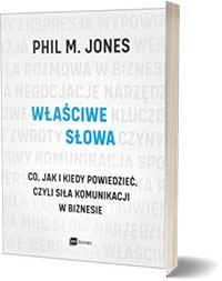 Właściwe słowa. Co, jak i kiedy powiedzieć, czyli siła komunikacji w biznesie. - Phil M. Jones