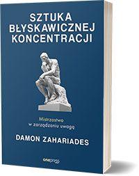 Sztuka błyskawicznej koncentracji. Mistrzostwo w zarządzaniu uwagą - Damon Zahariades