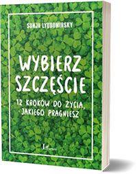 Wybierz szczęście. 12 kroków do życia, jakiego pragniesz. - Sonja Lyubomirsky
