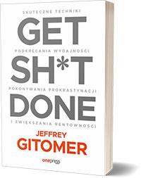 Get Sh*t Done. Skuteczne techniki podkręcania wydajności, pokonywania prokrastynacji i zwiększania rentowności. - Jeffrey Gitomer