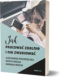 Jak pracować zdalnie i nie zwariować - Aleksandra Pogorzelska, Patryk Wójcik, Barbara Wójcik