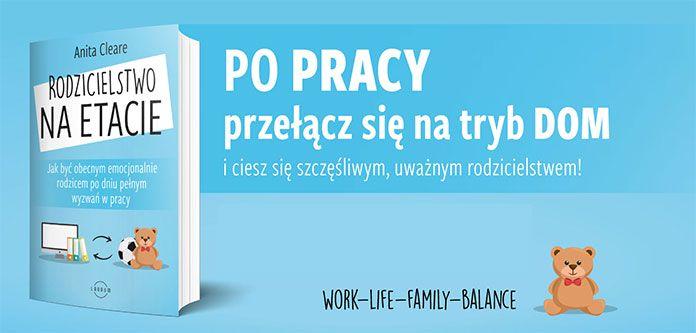 Rodzicielstwo na etacie. Jak być obecnym emocjonalnie rodzicem po dniu pełnym wyzwań w pracy. - Anita Cleare