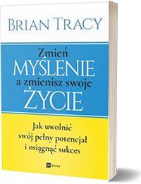 Zmień myślenie a zmienisz swoje życie jak uwolnić swój potencjał i osiągnąć sukces. - Brian Tracy