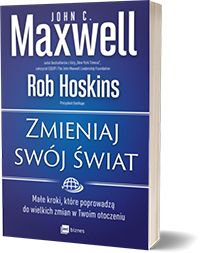 Zmieniaj swój świat Małe kroki, które poprowadzą do wielkich zmian w Twoim otoczeniu - John C. Maxwell , Rob Hoskins