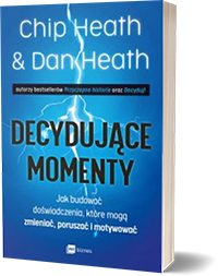 Decydujące momenty. Jak budować doświadczenia, które mogą zmieniać, poruszać i motywować. - Chip Heath, Dan Heath