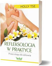 Refleksologia w praktyce. Przez stopy do zdrowia. - Holly Tse