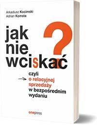Jak nie wciskać? Czyli o relacyjnej sprzedaży w bezpośrednim wydaniu - Arkadiusz Kocimski, Adrian Komsta