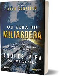 Od zera do miliardera. 18 reguł bogacenia się i korzystania z możliwości bez ograniczeń - Andres Pira, Joe Vitale, przedmowa: Jack Canfield