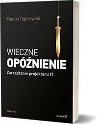 Wieczne opóźnienie. Zarządzanie projektami IT - Marcin Dąbrowski